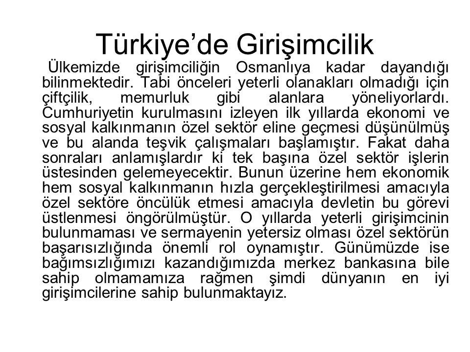 Türkiye'de Girişimcilik Ülkemizde girişimciliğin Osmanlıya kadar dayandığı bilinmektedir. Tabi önceleri yeterli olanakları olmadığı için çiftçilik, me