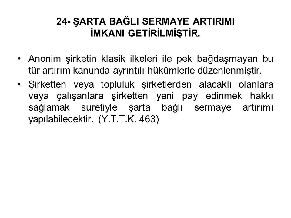 24- ŞARTA BAĞLI SERMAYE ARTIRIMI İMKANI GETİRİLMİŞTİR.