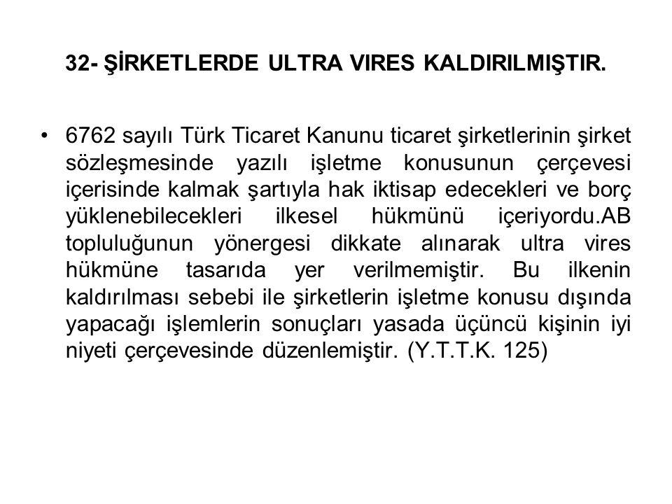 32- ŞİRKETLERDE ULTRA VIRES KALDIRILMIŞTIR. 6762 sayılı Türk Ticaret Kanunu ticaret şirketlerinin şirket sözleşmesinde yazılı işletme konusunun çerçev