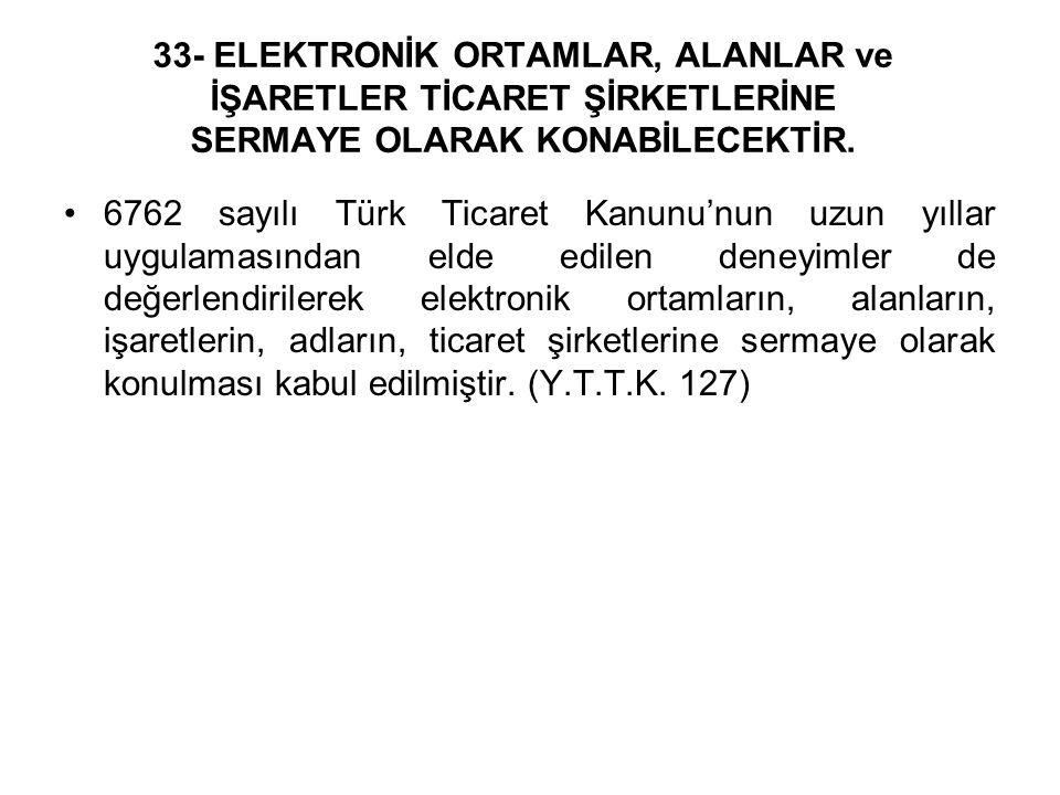 33- ELEKTRONİK ORTAMLAR, ALANLAR ve İŞARETLER TİCARET ŞİRKETLERİNE SERMAYE OLARAK KONABİLECEKTİR. 6762 sayılı Türk Ticaret Kanunu'nun uzun yıllar uygu