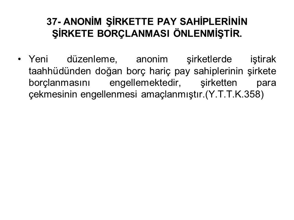 37- ANONİM ŞİRKETTE PAY SAHİPLERİNİN ŞİRKETE BORÇLANMASI ÖNLENMİŞTİR.
