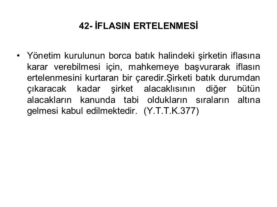 42- İFLASIN ERTELENMESİ Yönetim kurulunun borca batık halindeki şirketin iflasına karar verebilmesi için, mahkemeye başvurarak iflasın ertelenmesini k