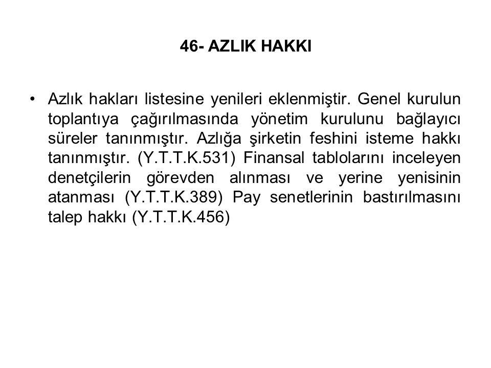 46- AZLIK HAKKI Azlık hakları listesine yenileri eklenmiştir. Genel kurulun toplantıya çağırılmasında yönetim kurulunu bağlayıcı süreler tanınmıştır.
