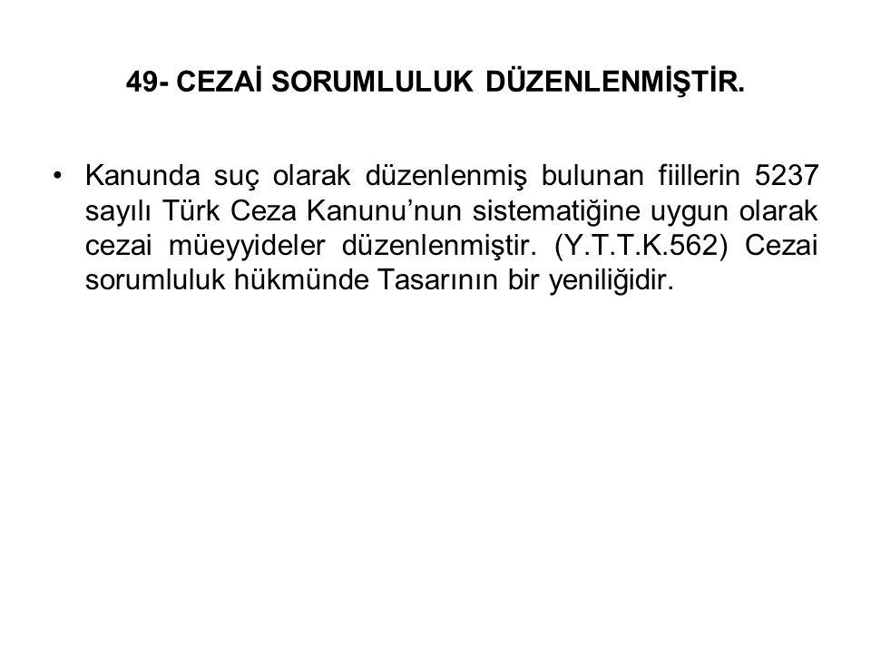 49- CEZAİ SORUMLULUK DÜZENLENMİŞTİR. Kanunda suç olarak düzenlenmiş bulunan fiillerin 5237 sayılı Türk Ceza Kanunu'nun sistematiğine uygun olarak ceza