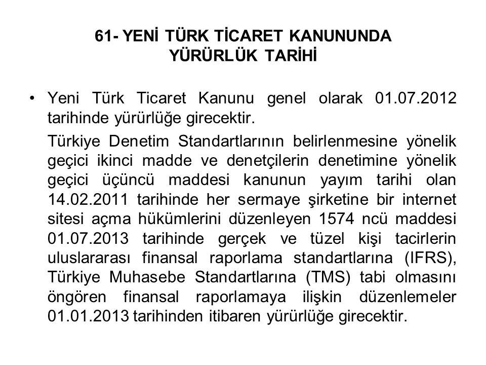 61- YENİ TÜRK TİCARET KANUNUNDA YÜRÜRLÜK TARİHİ Yeni Türk Ticaret Kanunu genel olarak 01.07.2012 tarihinde yürürlüğe girecektir. Türkiye Denetim Stand