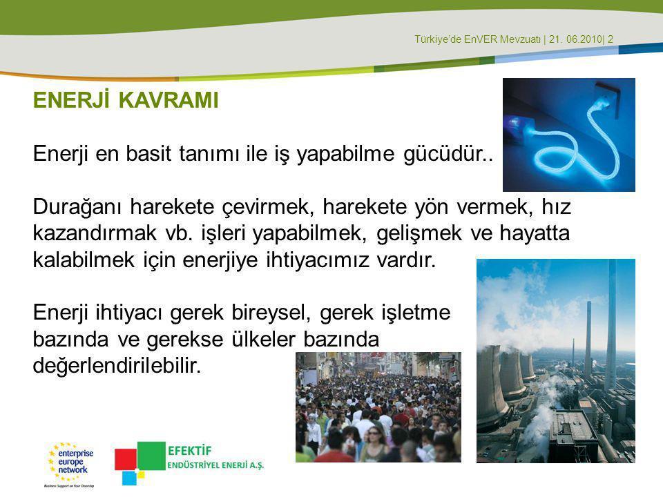 Türkiye'de EnVER Mevzuatı | 21. 06.2010| 2 ENERJİ KAVRAMI Enerji en basit tanımı ile iş yapabilme gücüdür.. Durağanı harekete çevirmek, harekete yön v