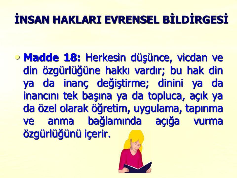 İNSAN HAKLARI EVRENSEL BİLDİRGESİ Madde 18: Herkesin düşünce, vicdan ve din özgürlüğüne hakkı vardır; bu hak din ya da inanç değiştirme; dinini ya da