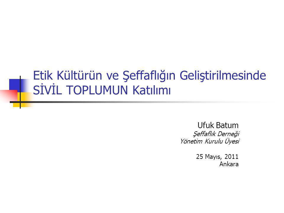 Etik Kültürün ve Şeffaflığın Geliştirilmesinde SİVİL TOPLUMUN Katılımı Ufuk Batum Şeffaflık Derneği Yönetim Kurulu Üyesi 25 Mayıs, 2011 Ankara