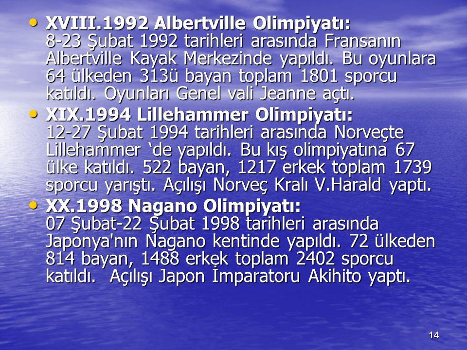 14 XVIII.1992 Albertville Olimpiyatı: 8-23 Şubat 1992 tarihleri arasında Fransanın Albertville Kayak Merkezinde yapıldı. Bu oyunlara 64 ülkeden 313ü b