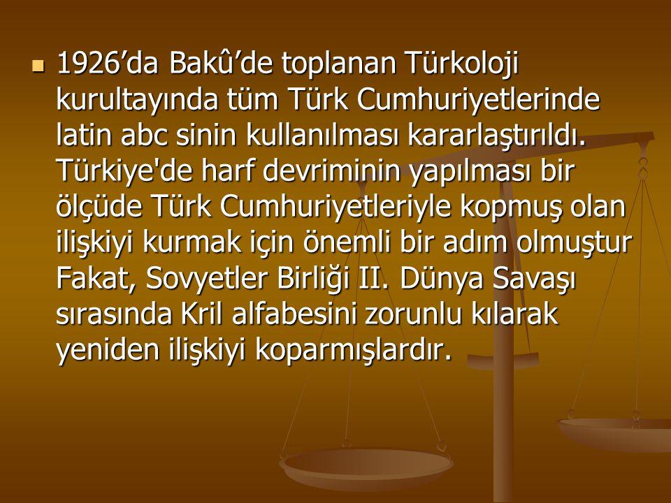 1926'da Bakû'de toplanan Türkoloji kurultayında tüm Türk Cumhuriyetlerinde latin abc sinin kullanılması kararlaştırıldı. Türkiye'de harf devriminin ya