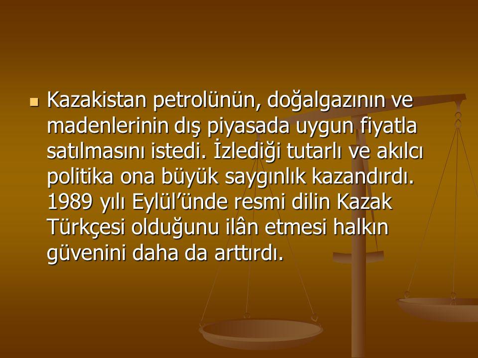 Kazakistan petrolünün, doğalgazının ve madenlerinin dış piyasada uygun fiyatla satılmasını istedi. İzlediği tutarlı ve akılcı politika ona büyük saygı