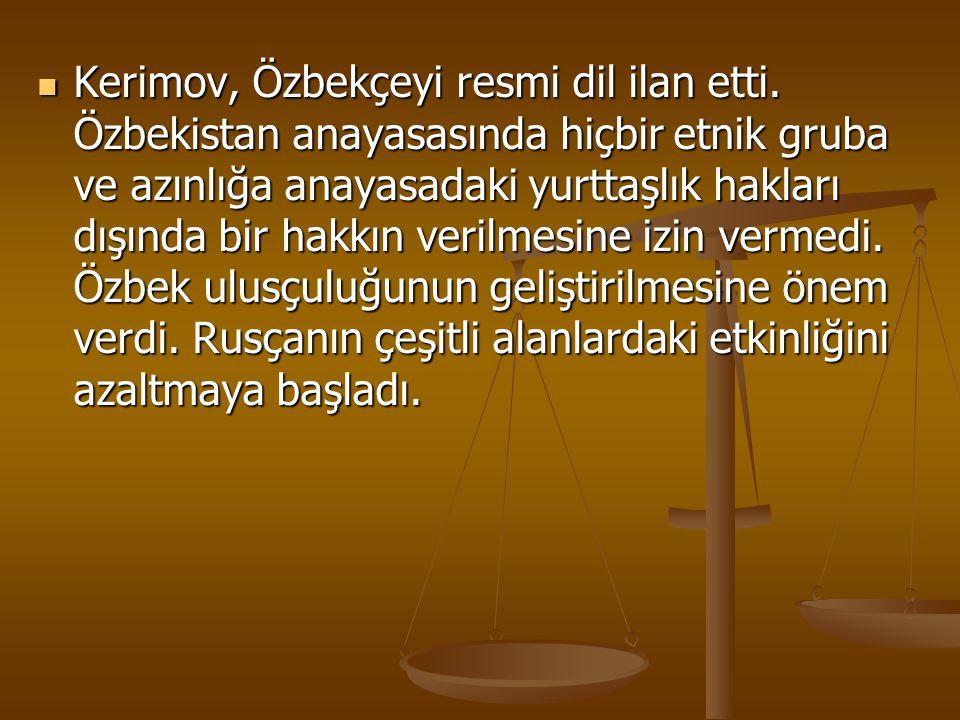Kerimov, Özbekçeyi resmi dil ilan etti. Özbekistan anayasasında hiçbir etnik gruba ve azınlığa anayasadaki yurttaşlık hakları dışında bir hakkın veril