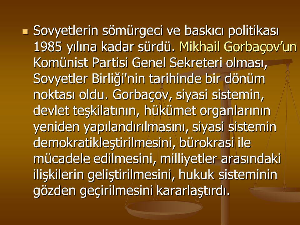 Sovyetlerin sömürgeci ve baskıcı politikası 1985 yılına kadar sürdü. Mikhail Gorbaçov'un Komünist Partisi Genel Sekreteri olması, Sovyetler Birliği'ni