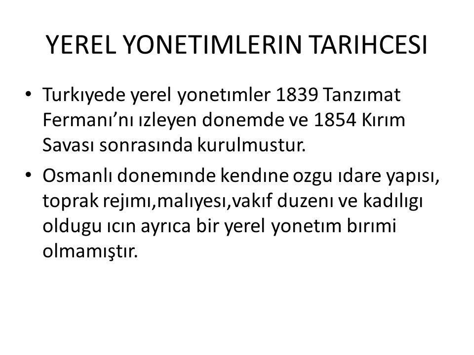 YEREL YONETIMLERIN TARIHCESI Turkıyede yerel yonetımler 1839 Tanzımat Fermanı'nı ızleyen donemde ve 1854 Kırım Savası sonrasında kurulmustur. Osmanlı