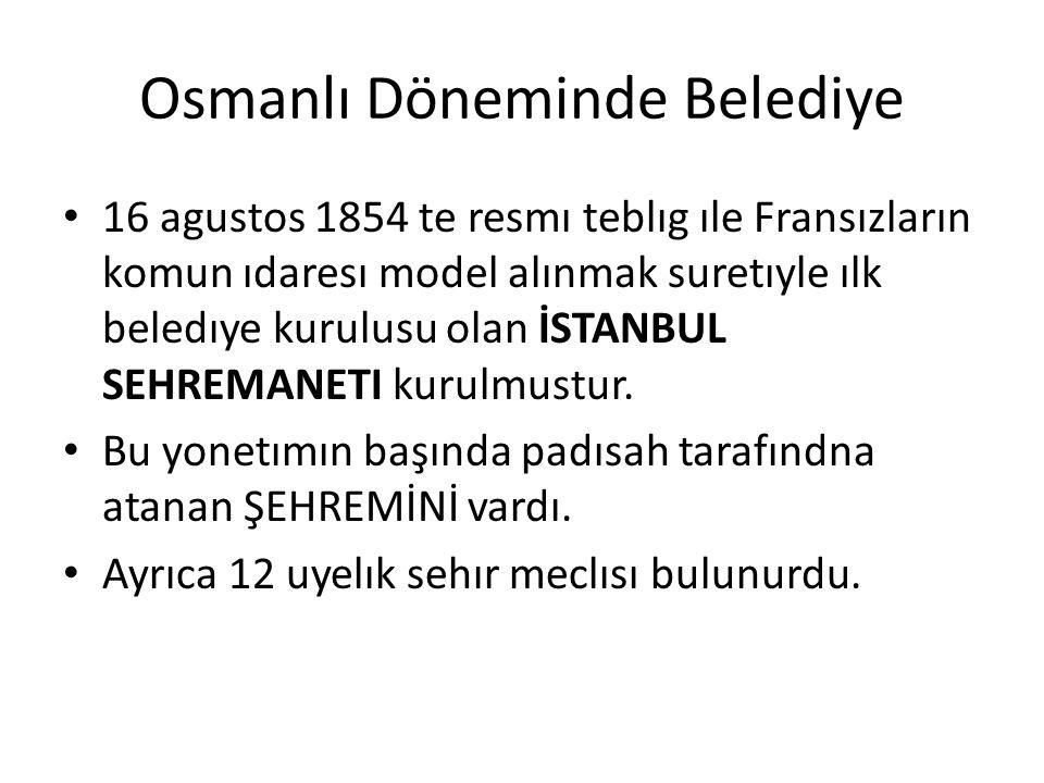 Osmanlı Döneminde Belediye 16 agustos 1854 te resmı teblıg ıle Fransızların komun ıdaresı model alınmak suretıyle ılk beledıye kurulusu olan İSTANBUL