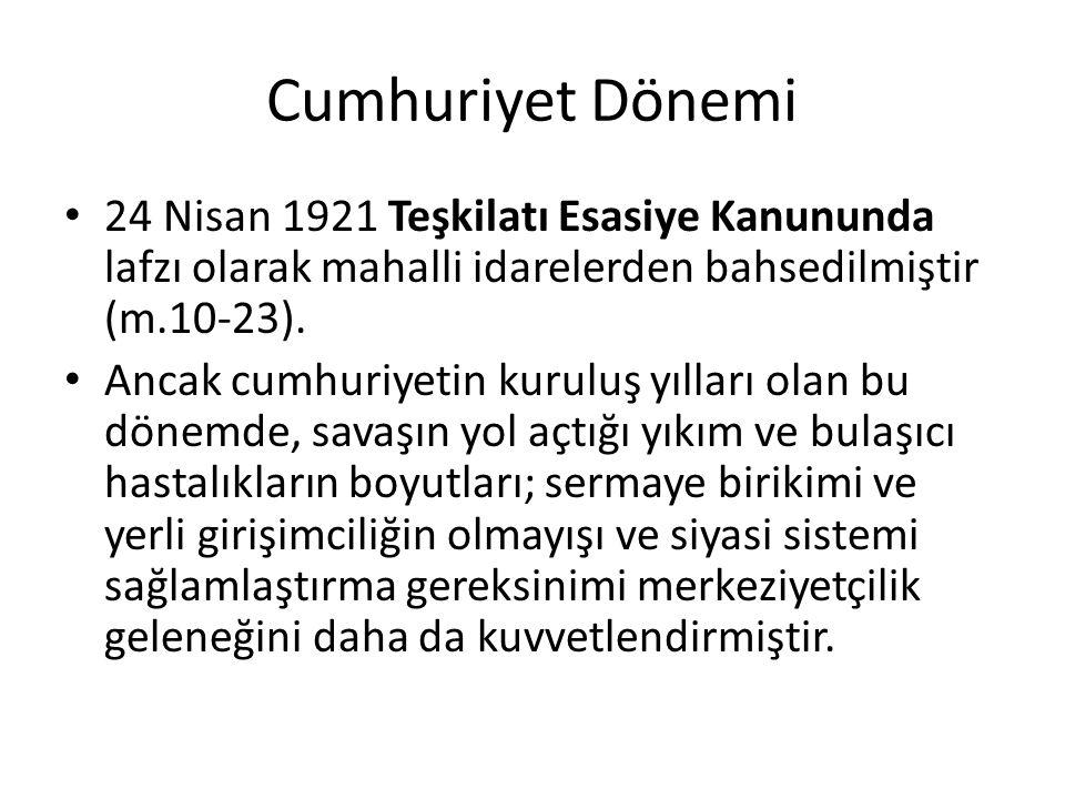 Cumhuriyet Dönemi 24 Nisan 1921 Teşkilatı Esasiye Kanununda lafzı olarak mahalli idarelerden bahsedilmiştir (m.10-23). Ancak cumhuriyetin kuruluş yıll