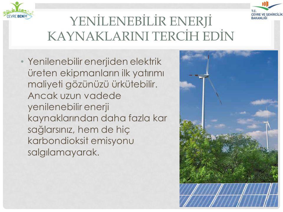 YENİLENEBİLİR ENERJİ KAYNAKLARINI TERCİH EDİN Yenilenebilir enerjiden elektrik üreten ekipmanların ilk yatırımı maliyeti gözünüzü ürkütebilir. Ancak u