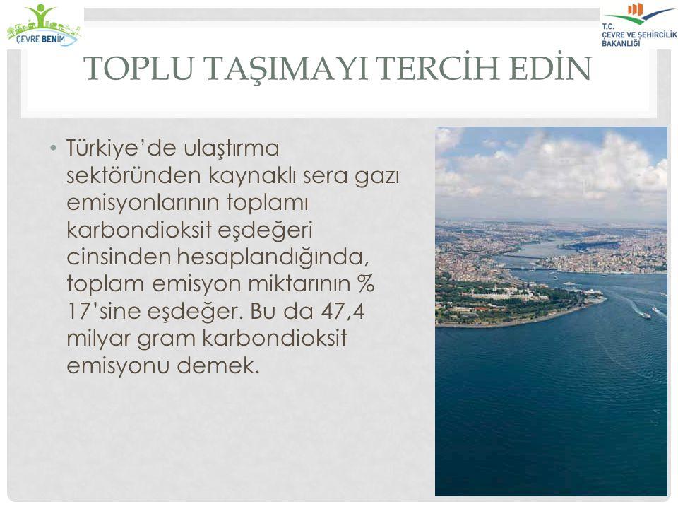 TOPLU TAŞIMAYI TERCİH EDİN Türkiye'de ulaştırma sektöründen kaynaklı sera gazı emisyonlarının toplamı karbondioksit eşdeğeri cinsinden hesaplandığında