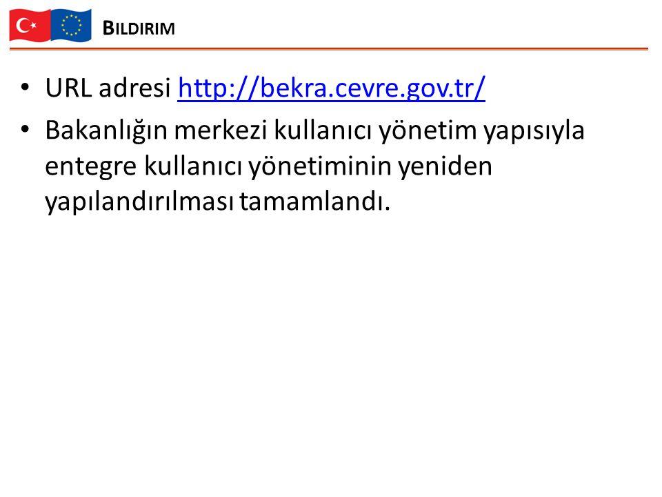 B ILDIRIM URL adresi http://bekra.cevre.gov.tr/http://bekra.cevre.gov.tr/ Bakanlığın merkezi kullanıcı yönetim yapısıyla entegre kullanıcı yönetiminin yeniden yapılandırılması tamamlandı.