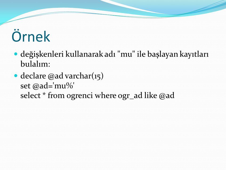 Örnek değişkenleri kullanarak adı mu ile başlayan kayıtları bulalım: declare @ad varchar(15) set @ad= mu% select * from ogrenci where ogr_ad like @ad