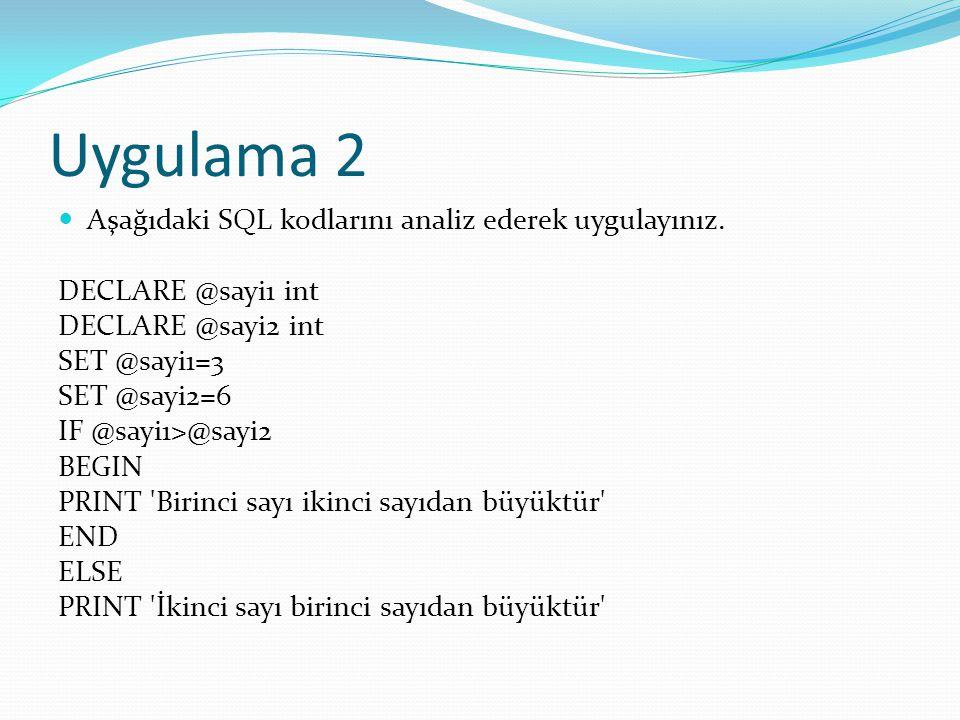 Uygulama 2 Aşağıdaki SQL kodlarını analiz ederek uygulayınız. DECLARE @sayi1 int DECLARE @sayi2 int SET @sayi1=3 SET @sayi2=6 IF @sayi1>@sayi2 BEGIN P