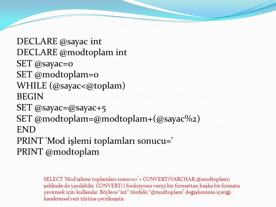 DECLARE @sayac int DECLARE @modtoplam int SET @sayac=0 SET @modtoplam=0 WHILE (@sayac<@toplam) BEGIN SET @sayac=@sayac+5 SET @modtoplam=@modtoplam+(@sayac%2) END PRINT Mod işlemi toplamları sonucu= PRINT @modtoplam SELECT Mod işlemi toplamları sonucu= + CONVERT(VARCHAR,@modtoplam) şeklinde de yazılabilir.
