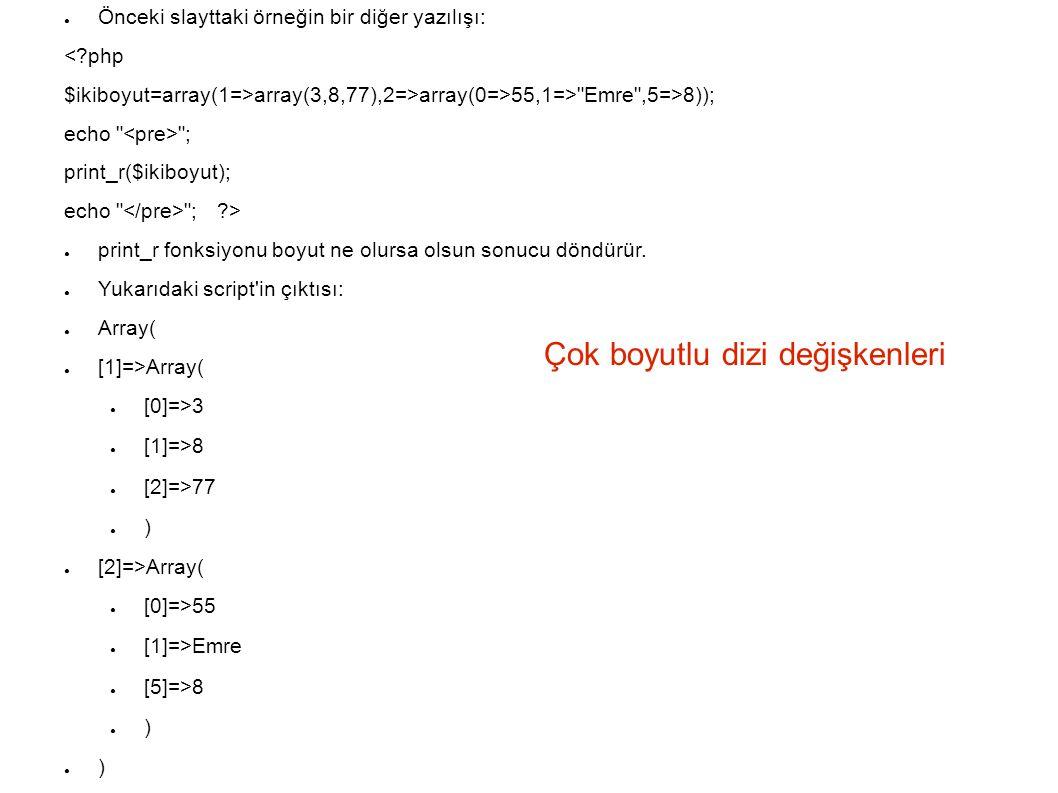 Çok boyutlu dizi değişkenleri ● Önceki slayttaki örneğin bir diğer yazılışı: <?php $ikiboyut=array(1=>array(3,8,77),2=>array(0=>55,1=> Emre ,5=>8)); echo ; print_r($ikiboyut); echo ; ?> ● print_r fonksiyonu boyut ne olursa olsun sonucu döndürür.