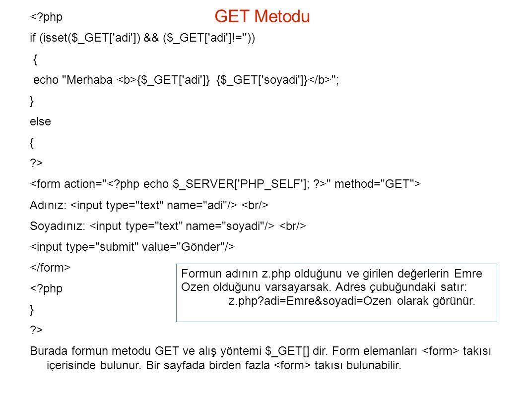 GET Metodu <?php if (isset($_GET[ adi ]) && ($_GET[ adi ]!= )) { echo Merhaba {$_GET[ adi ]} {$_GET[ soyadi ]} ; } else { ?> method= GET > Adınız: Soyadınız: <?php } ?> Burada formun metodu GET ve alış yöntemi $_GET[] dir.