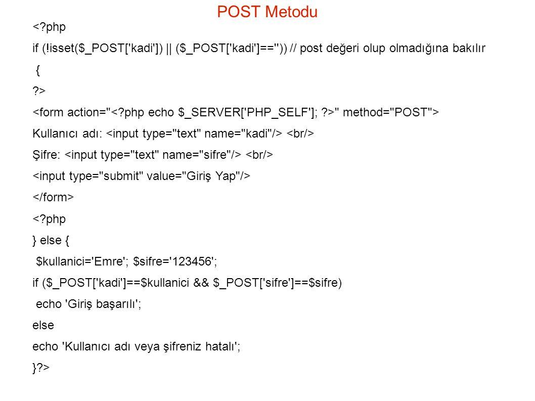 POST Metodu <?php if (!isset($_POST[ kadi ]) || ($_POST[ kadi ]== )) // post değeri olup olmadığına bakılır { ?> method= POST > Kullanıcı adı: Şifre: <?php } else { $kullanici= Emre ; $sifre= 123456 ; if ($_POST[ kadi ]==$kullanici && $_POST[ sifre ]==$sifre) echo Giriş başarılı ; else echo Kullanıcı adı veya şifreniz hatalı ; }?>