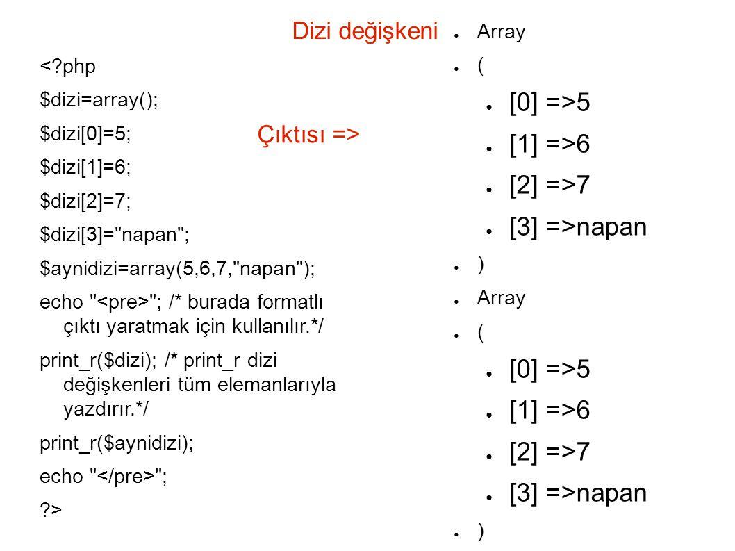 Dizi değişkeni <?php $dizi=array(); $dizi[0]=5; $dizi[1]=6; $dizi[2]=7; $dizi[3]= napan ; $aynidizi=array(5,6,7, napan ); echo ; /* burada formatlı çıktı yaratmak için kullanılır.*/ print_r($dizi); /* print_r dizi değişkenleri tüm elemanlarıyla yazdırır.*/ print_r($aynidizi); echo ; ?> ● Array ● ( ● [0] =>5 ● [1] =>6 ● [2] =>7 ● [3] =>napan ● ) ● Array ● ( ● [0] =>5 ● [1] =>6 ● [2] =>7 ● [3] =>napan ● ) Çıktısı =>