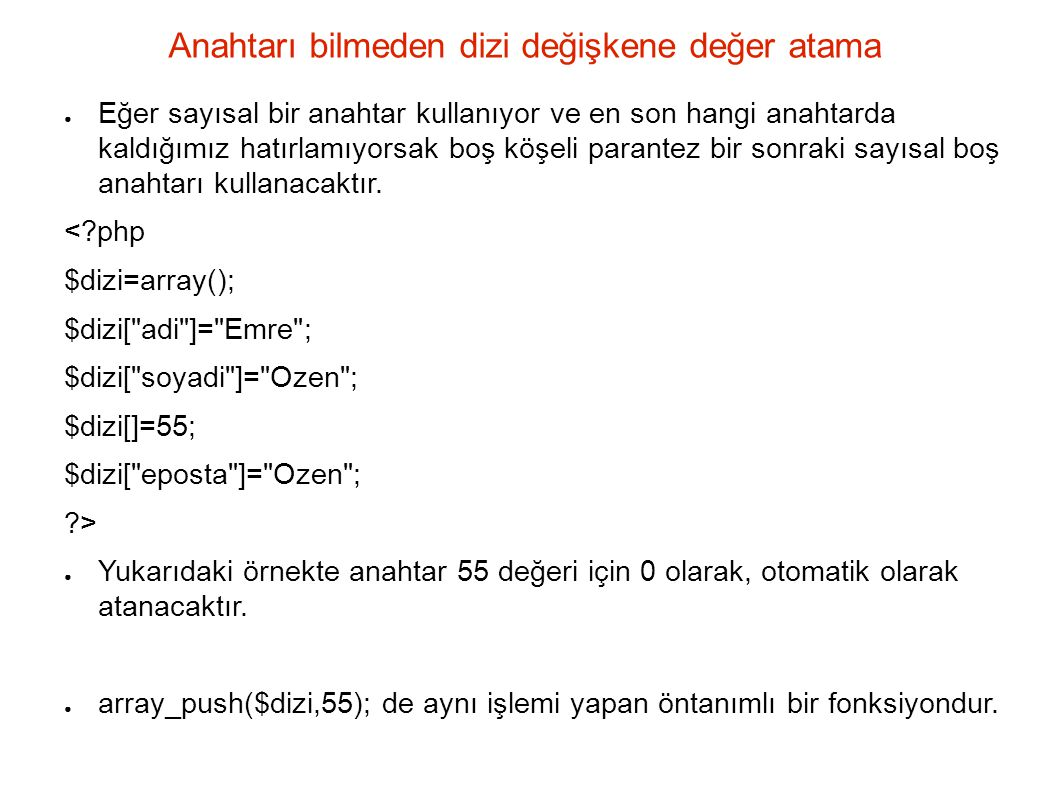 rsort ve sort <?php $array= array( Melek , Hasan , Tezel , Emre ); rsort($array); echo R sort ; print_r($array); sort($array); echo Sort ; print_r($array); ?> Bu örneğin çıktısındaki anahtarlara Dikkat edelim R Sort Array ( [0] => Tezel [1] => Melek [2] => Hasan [3] => Emre ) Sort Array ( [0] => Emre [1] => Hasan [2] => Melek [3] => Tezel )
