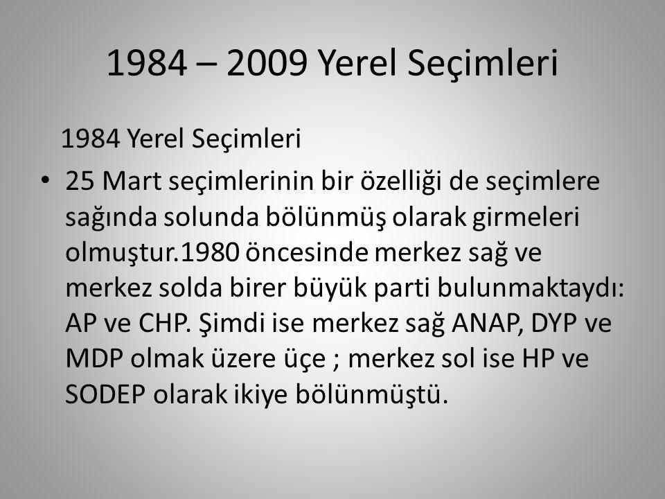 1984 – 2009 Yerel Seçimleri 1984 Yerel Seçimleri '84 yerel yönetim seçimlerine 6 siyasal parti (ANAP,DYP,HP,MDP,RP,SDP) katılırken seçim sonuçları ANAP'ın üstünlüğü ile noktalanmıştır.