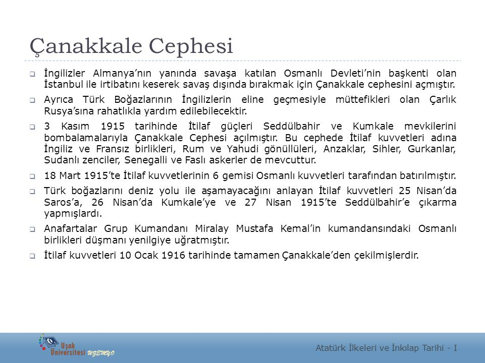 Çanakkale Cephesi  İngilizler Almanya'nın yanında savaşa katılan Osmanlı Devleti'nin başkenti olan İstanbul ile irtibatını keserek savaş dışında bırakmak için Çanakkale cephesini açmıştır.