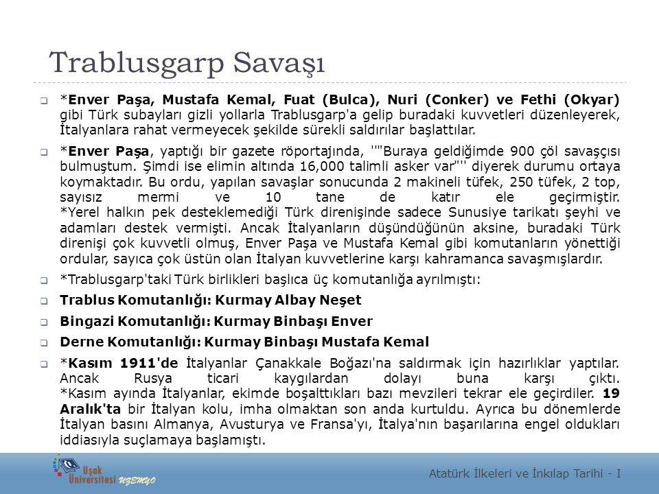 Trablusgarp Savaşı  *Enver Paşa, Mustafa Kemal, Fuat (Bulca), Nuri (Conker) ve Fethi (Okyar) gibi Türk subayları gizli yollarla Trablusgarp a gelip buradaki kuvvetleri düzenleyerek, İtalyanlara rahat vermeyecek şekilde sürekli saldırılar başlattılar.