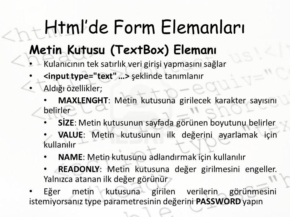 Html'de Form Elemanları Metin Kutusu (TextBox) Elemanı Kulanıcının tek satırlık veri girişi yapmasını sağlar şeklinde tanımlanır Aldığı özellikler; MA