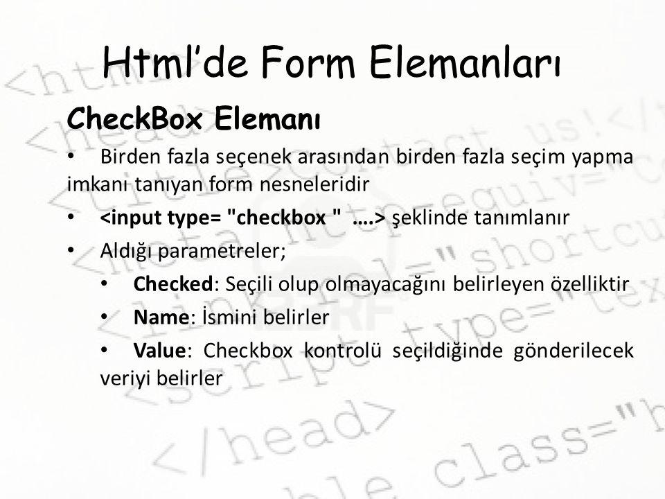 Html'de Form Elemanları CheckBox Elemanı Birden fazla seçenek arasından birden fazla seçim yapma imkanı tanıyan form nesneleridir şeklinde tanımlanır