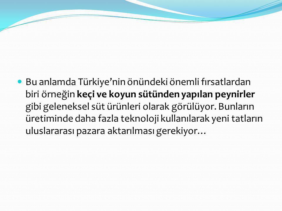 Bu anlamda Türkiye'nin önündeki önemli fırsatlardan biri örneğin keçi ve koyun sütünden yapılan peynirler gibi geleneksel süt ürünleri olarak görülüyo