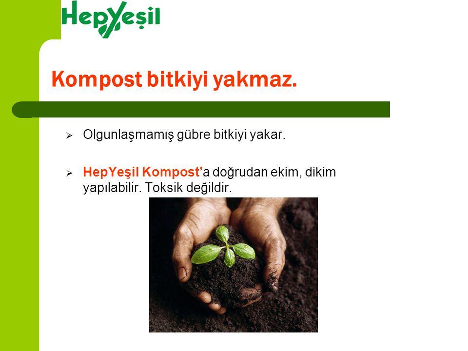  Olgunlaşmamış gübre bitkiyi yakar.  HepYeşil Kompost'a doğrudan ekim, dikim yapılabilir. Toksik değildir. Kompost bitkiyi yakmaz.