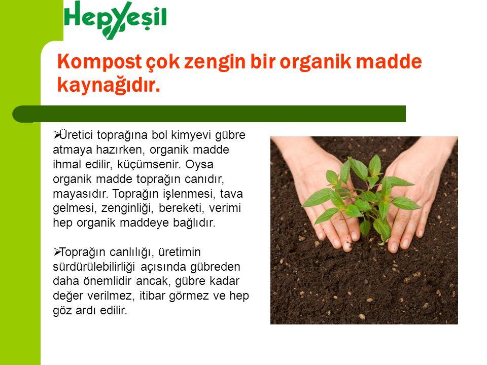 Kompost çok zengin bir organik madde kaynağıdır.  Üretici toprağına bol kimyevi gübre atmaya hazırken, organik madde ihmal edilir, küçümsenir. Oysa o