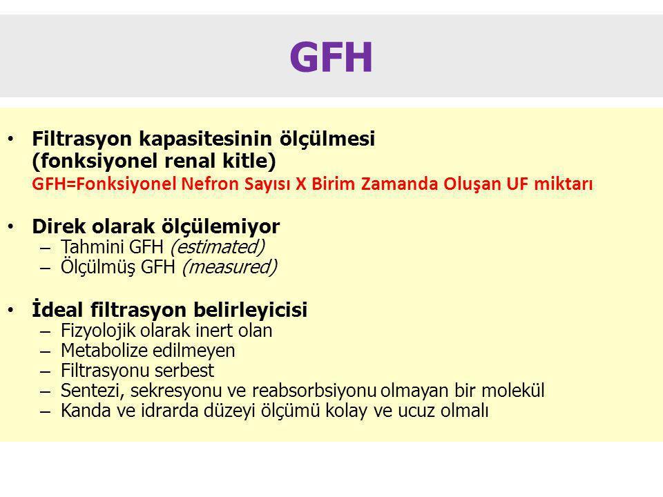 GFH Filtrasyon kapasitesinin ölçülmesi (fonksiyonel renal kitle) GFH=Fonksiyonel Nefron Sayısı X Birim Zamanda Oluşan UF miktarı Direk olarak ölçülemiyor – Tahmini GFH (estimated) – Ölçülmüş GFH (measured) İdeal filtrasyon belirleyicisi – Fizyolojik olarak inert olan – Metabolize edilmeyen – Filtrasyonu serbest – Sentezi, sekresyonu ve reabsorbsiyonu olmayan bir molekül – Kanda ve idrarda düzeyi ölçümü kolay ve ucuz olmalı