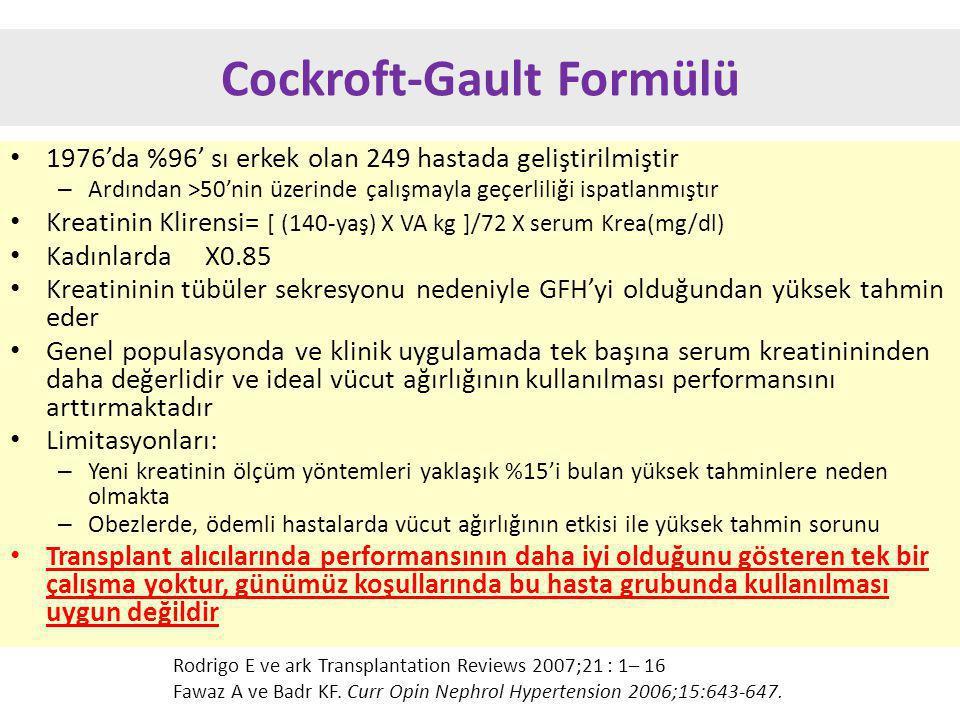 Cockroft-Gault Formülü 1976'da %96' sı erkek olan 249 hastada geliştirilmiştir – Ardından >50'nin üzerinde çalışmayla geçerliliği ispatlanmıştır Kreatinin Klirensi= [ (140-yaş) X VA kg ]/72 X serum Krea(mg/dl) Kadınlarda X0.85 Kreatininin tübüler sekresyonu nedeniyle GFH'yi olduğundan yüksek tahmin eder Genel populasyonda ve klinik uygulamada tek başına serum kreatinininden daha değerlidir ve ideal vücut ağırlığının kullanılması performansını arttırmaktadır Limitasyonları: – Yeni kreatinin ölçüm yöntemleri yaklaşık %15'i bulan yüksek tahminlere neden olmakta – Obezlerde, ödemli hastalarda vücut ağırlığının etkisi ile yüksek tahmin sorunu Transplant alıcılarında performansının daha iyi olduğunu gösteren tek bir çalışma yoktur, günümüz koşullarında bu hasta grubunda kullanılması uygun değildir Rodrigo E ve ark Transplantation Reviews 2007;21 : 1– 16 Fawaz A ve Badr KF.