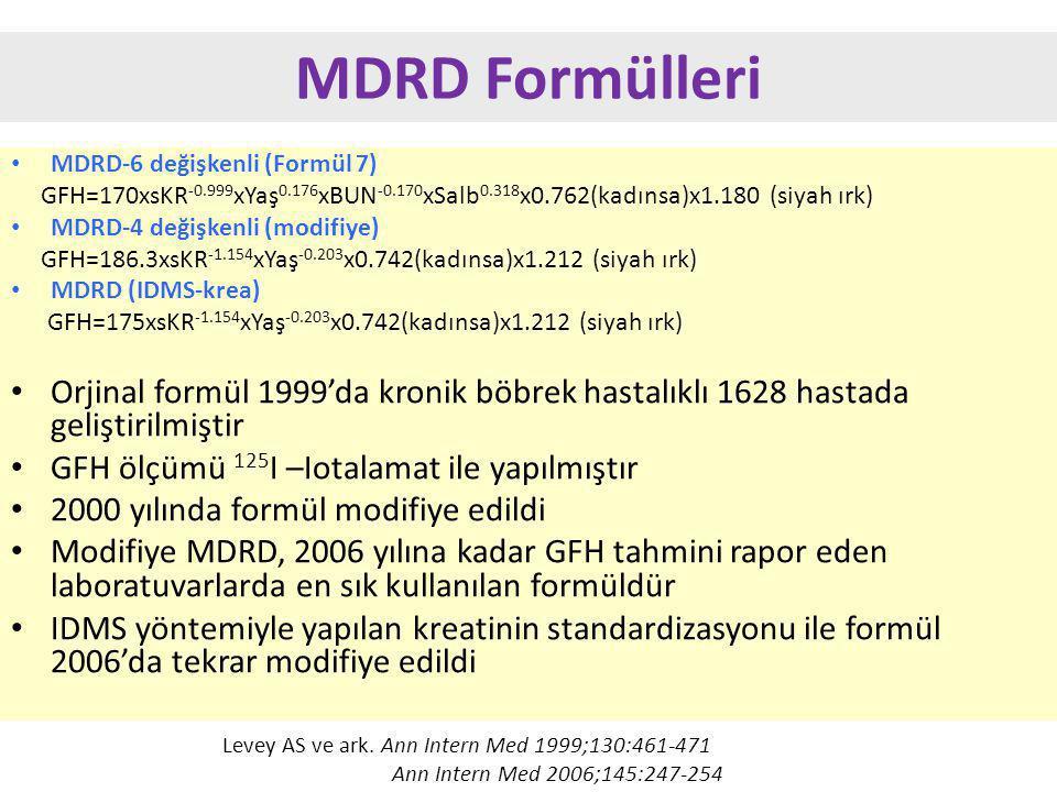 MDRD Formülleri MDRD-6 değişkenli (Formül 7) GFH=170xsKR -0.999 xYaş 0.176 xBUN -0.170 xSalb 0.318 x0.762(kadınsa)x1.180 (siyah ırk) MDRD-4 değişkenli (modifiye) GFH=186.3xsKR -1.154 xYaş -0.203 x0.742(kadınsa)x1.212 (siyah ırk) MDRD (IDMS-krea) GFH=175xsKR -1.154 xYaş -0.203 x0.742(kadınsa)x1.212 (siyah ırk) Orjinal formül 1999'da kronik böbrek hastalıklı 1628 hastada geliştirilmiştir GFH ölçümü 125 I –Iotalamat ile yapılmıştır 2000 yılında formül modifiye edildi Modifiye MDRD, 2006 yılına kadar GFH tahmini rapor eden laboratuvarlarda en sık kullanılan formüldür IDMS yöntemiyle yapılan kreatinin standardizasyonu ile formül 2006'da tekrar modifiye edildi Levey AS ve ark.