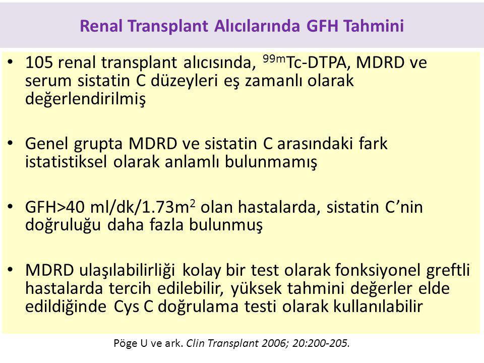 Renal Transplant Alıcılarında GFH Tahmini 105 renal transplant alıcısında, 99m Tc-DTPA, MDRD ve serum sistatin C düzeyleri eş zamanlı olarak değerlendirilmiş Genel grupta MDRD ve sistatin C arasındaki fark istatistiksel olarak anlamlı bulunmamış GFH>40 ml/dk/1.73m 2 olan hastalarda, sistatin C'nin doğruluğu daha fazla bulunmuş MDRD ulaşılabilirliği kolay bir test olarak fonksiyonel greftli hastalarda tercih edilebilir, yüksek tahmini değerler elde edildiğinde Cys C doğrulama testi olarak kullanılabilir Pöge U ve ark.