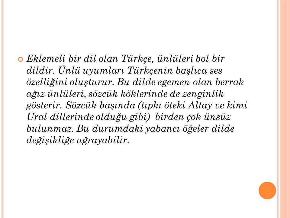 Eklemeli bir dil olan Türkçe, ünlüleri bol bir dildir. Ünlü uyumları Türkçenin başlıca ses özelliğini oluşturur. Bu dilde egemen olan berrak ağız ünlü