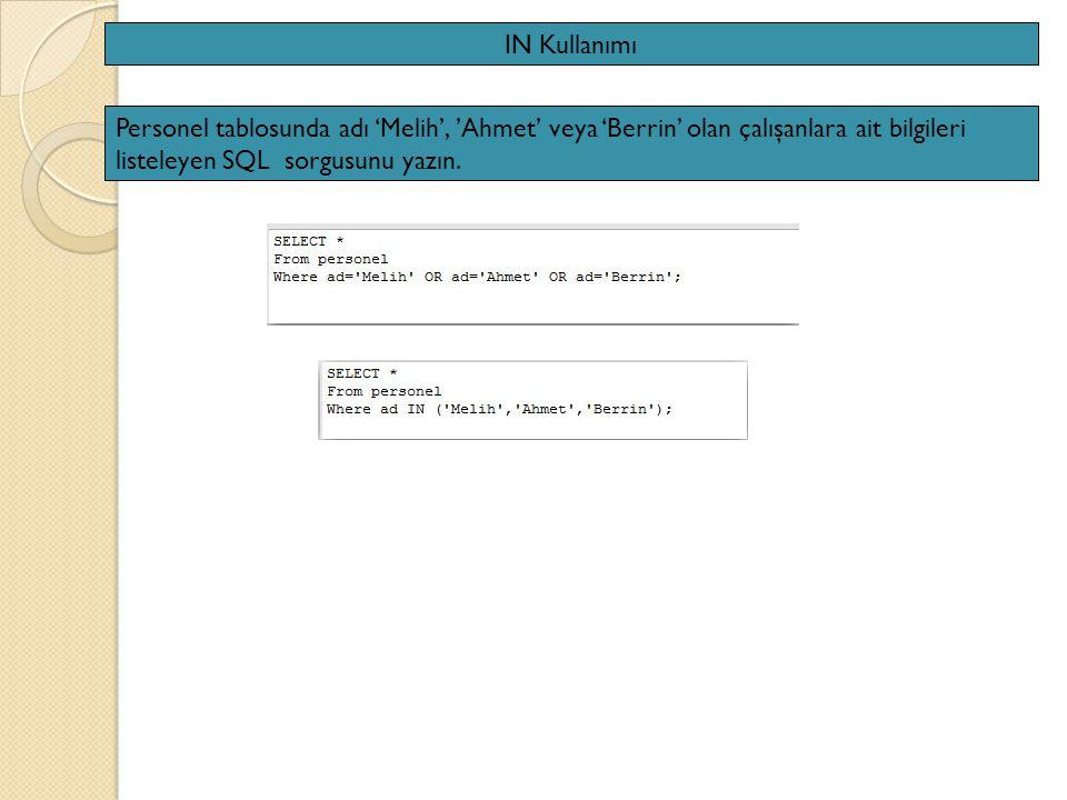 IN Kullanımı Personel tablosunda adı 'Melih', 'Ahmet' veya 'Berrin' olan çalışanlara ait bilgileri listeleyen SQL sorgusunu yazın.