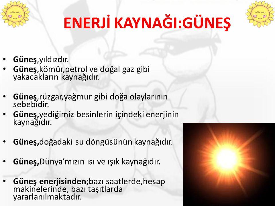 ENERJİ KAYNAĞI:GÜNEŞ Güneş,yıldızdır. Güneş,kömür,petrol ve doğal gaz gibi yakacakların kaynağıdır. Güneş,rüzgar,yağmur gibi doğa olaylarının sebebidi