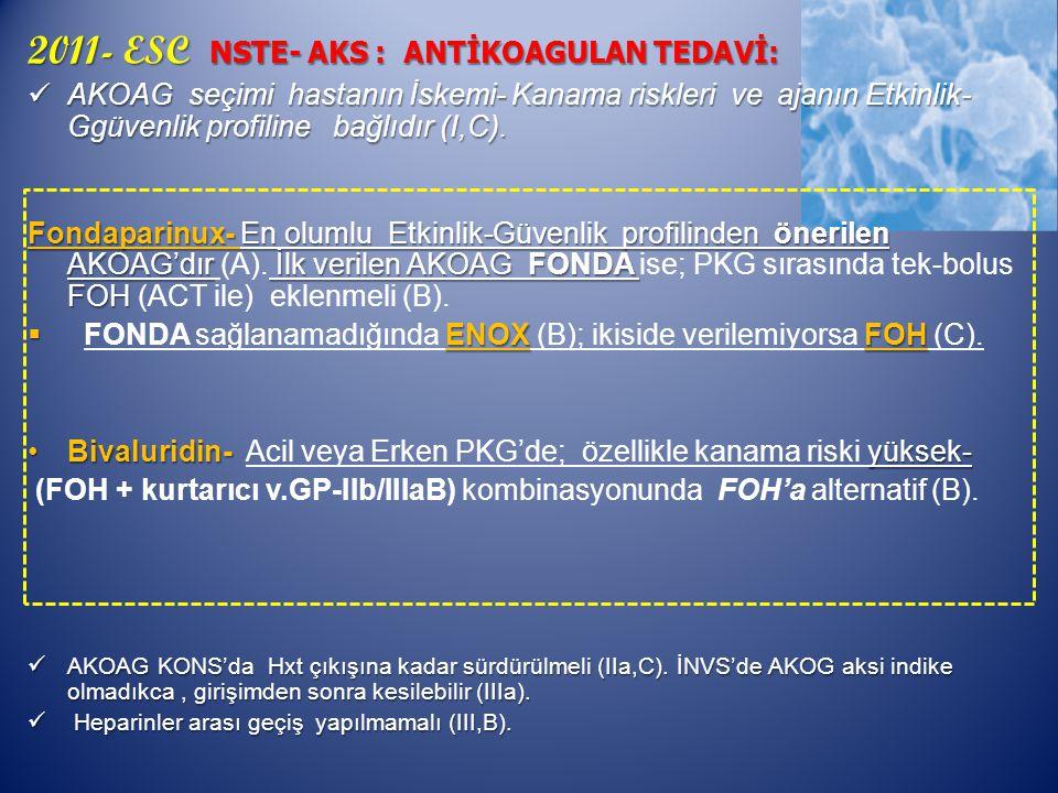 2011- ESC NSTE- AKS : ANTİKOAGULAN TEDAVİ: AKOAG seçimi hastanın İskemi- Kanama riskleri ve ajanın Etkinlik- Ggüvenlik profiline bağlıdır (I,C).
