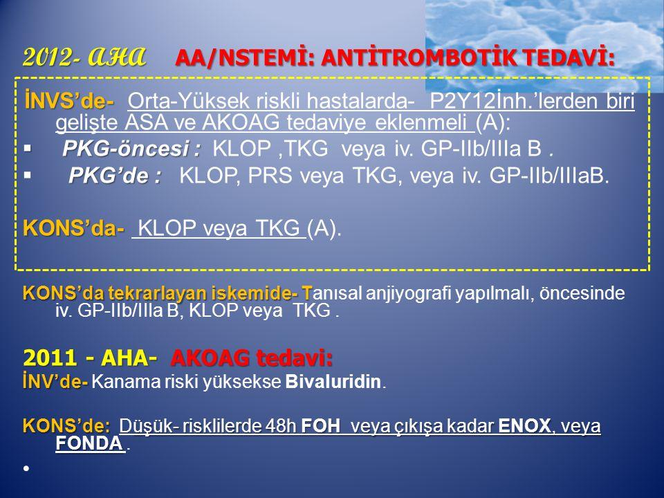 2012- AHA AA/NSTEMİ: ANTİTROMBOTİK TEDAVİ: İNVS'de- İNVS'de- Orta-Yüksek riskli hastalarda- P2Y12İnh.'lerden biri gelişte ASA ve AKOAG tedaviye eklenmeli (A):  PKG-öncesi :  PKG-öncesi : KLOP,TKG veya iv.