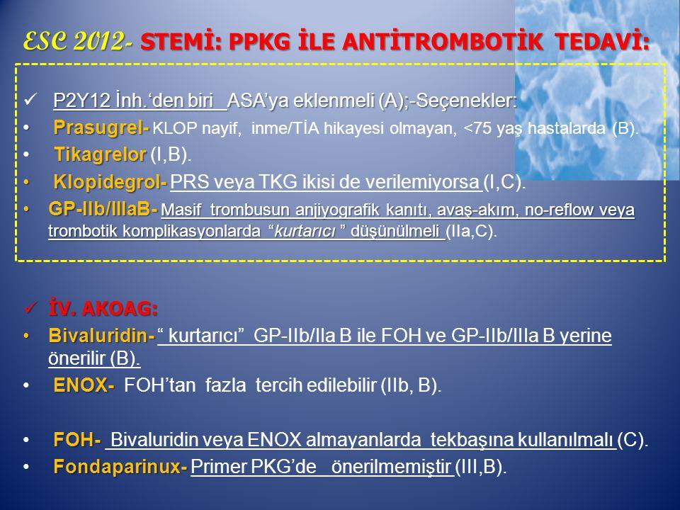 ESC 2012- STEMİ: PPKG İLE ANTİTROMBOTİK TEDAVİ: P2Y12 İnh.'den biri ASA'ya eklenmeli (A);-Seçenekler: Prasugrel- Prasugrel- KLOP nayif, inme/TİA hikayesi olmayan, <75 yaş hastalarda (B).