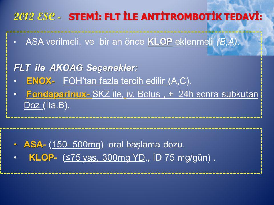 2012 ESC - STEMİ: FLT İLE ANTİTROMBOTİK TEDAVİ: KLOP ASA verilmeli, ve bir an önce KLOP eklenmeli (B,A).